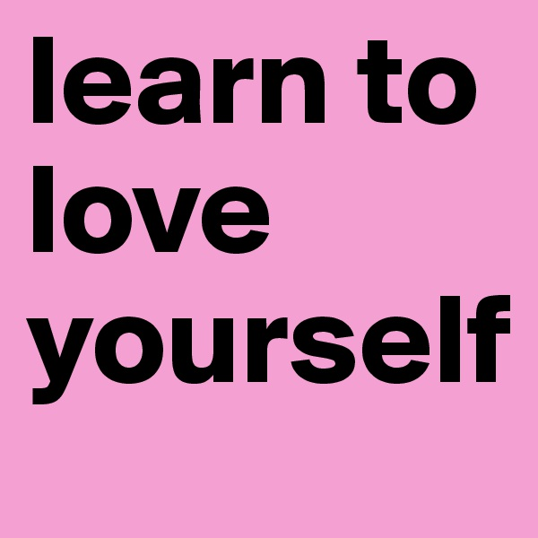 learn to love yourself