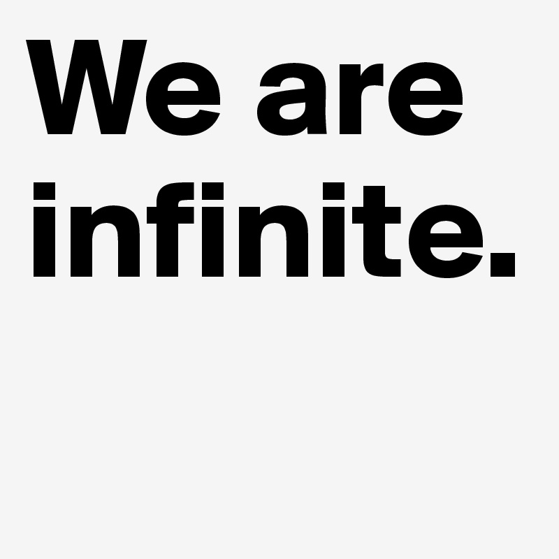 We are infinite.