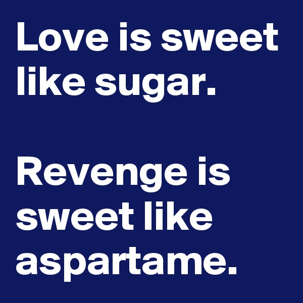 Love is sweet like sugar.  Revenge is sweet like aspartame.