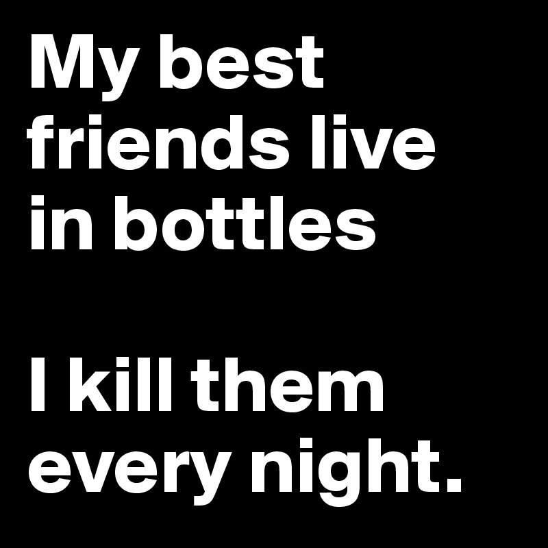 My best friends live in bottles  I kill them every night.