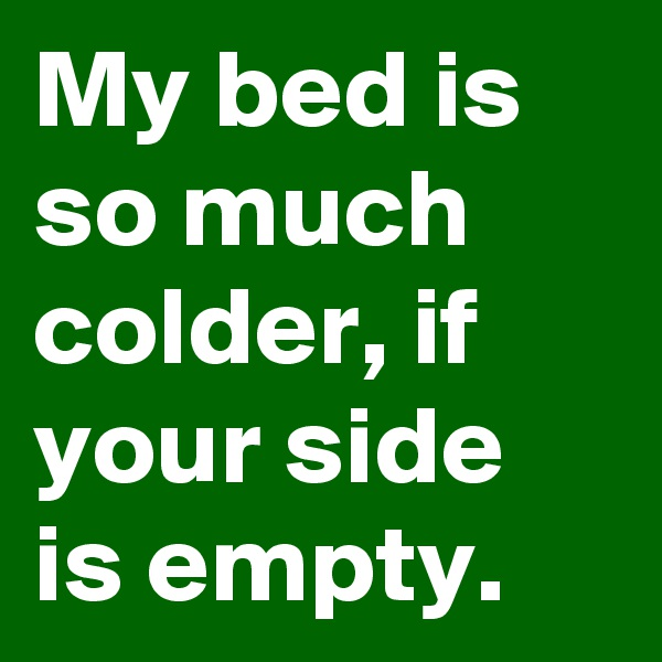 My bed is so much colder, if your side is empty.