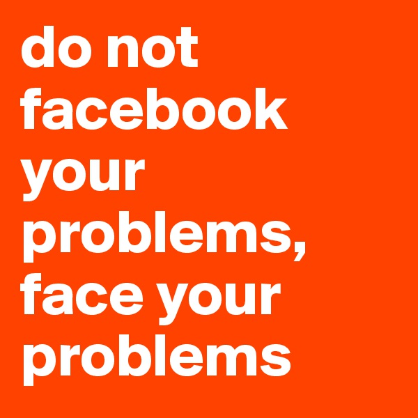 do not facebook your problems,  face your problems
