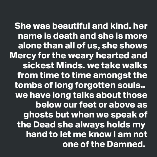 She was beautiful and kind. her name is death and she is more alone than all of us, she shows Mercy for the weary hearted and sickest Minds. we take walks from time to time amongst the tombs of long forgotten souls..  we have long talks about those below our feet or above as ghosts but when we speak of the Dead she always holds my  hand to let me know I am not one of the Damned.