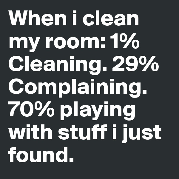 When i clean my room: 1% Cleaning. 29% Complaining.  70% playing with stuff i just found.