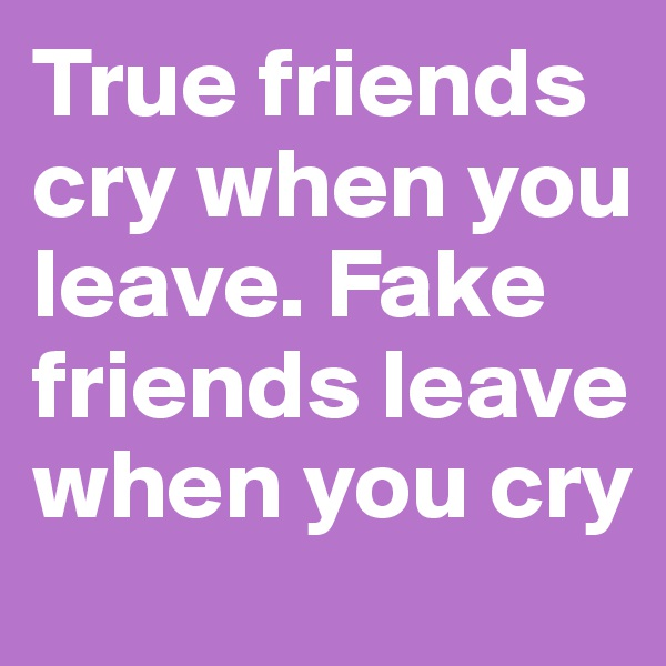 True friends cry when you leave. Fake friends leave when you cry