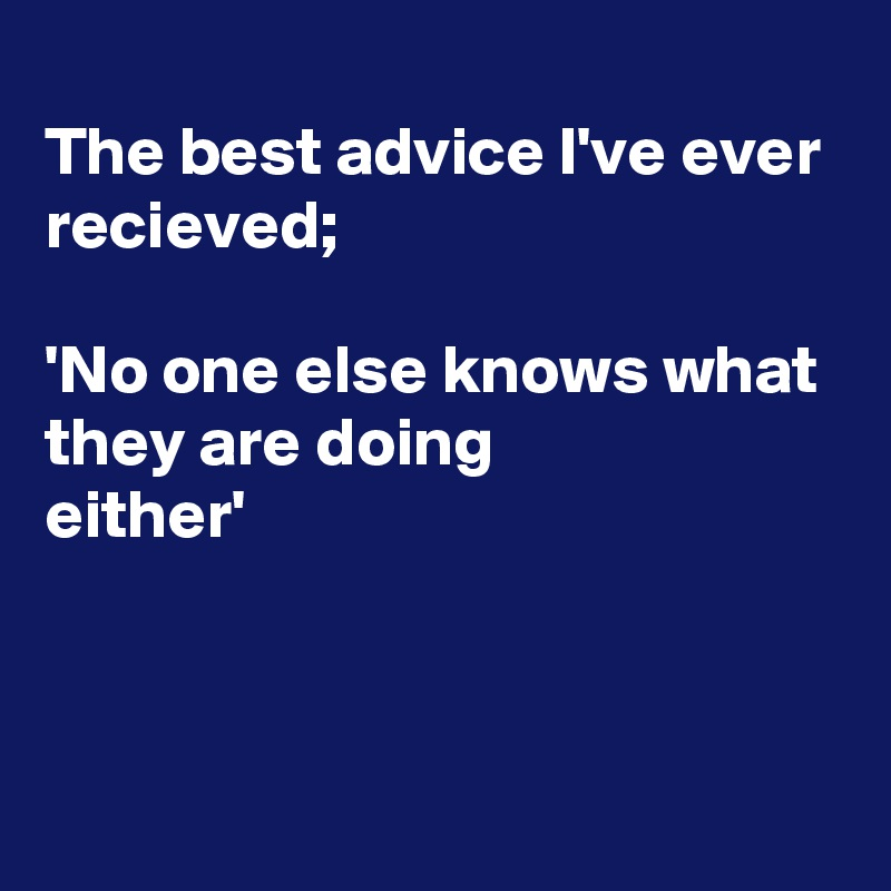 The best advice I've ever recieved;  'No one else knows what they are doing either'