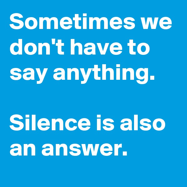 Sometimes we don't have to say anything.   Silence is also an answer.