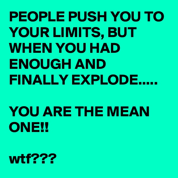 PEOPLE PUSH YOU TO YOUR LIMITS, BUT WHEN YOU HAD ENOUGH AND FINALLY EXPLODE.....  YOU ARE THE MEAN ONE!!  wtf???