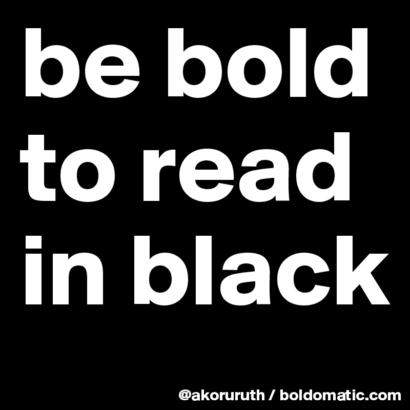 be bold to read in black