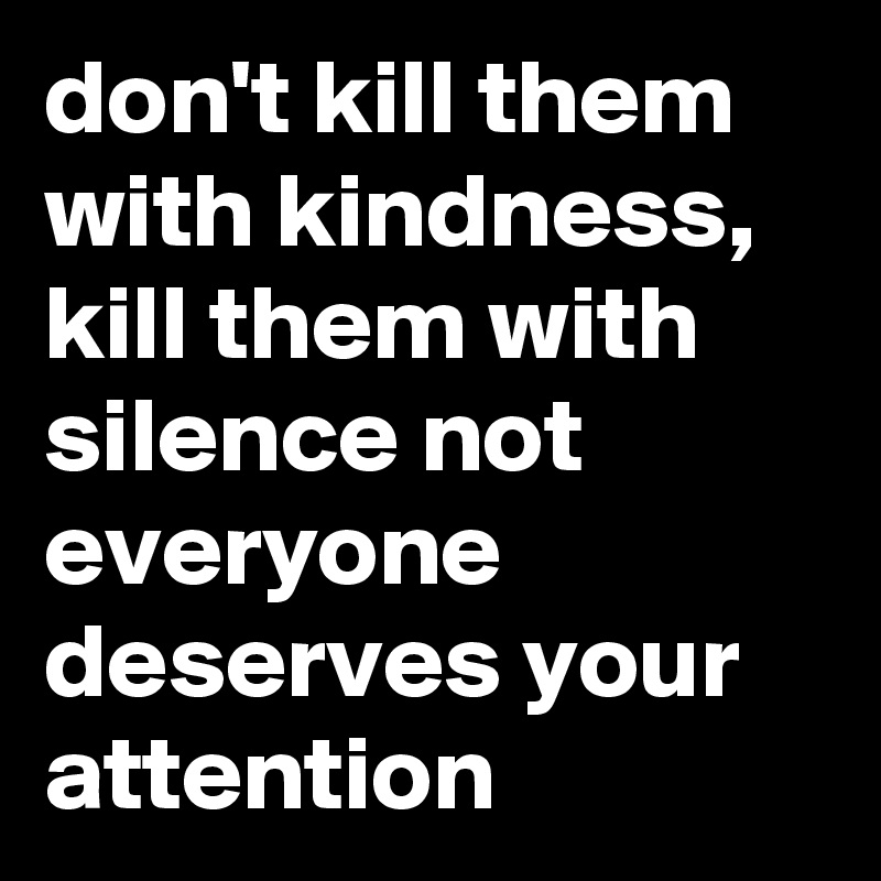 don't kill them with kindness, kill them with silence not everyone deserves your attention
