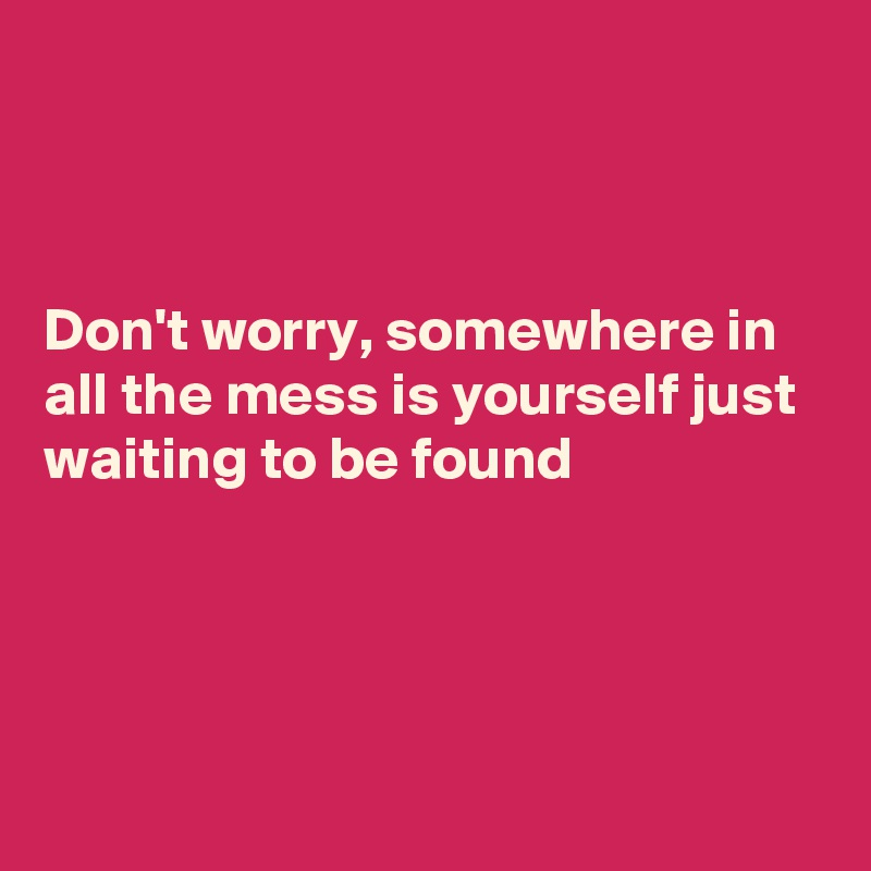 Don't worry, somewhere in all the mess is yourself just waiting to be found