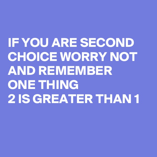 IF YOU ARE SECOND CHOICE WORRY NOT AND REMEMBER  ONE THING  2 IS GREATER THAN 1