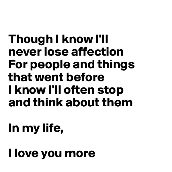 Though I know I'll  never lose affection For people and things  that went before I know I'll often stop  and think about them  In my life,   I love you more
