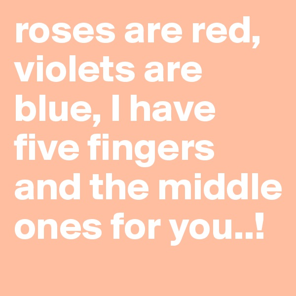 roses are red, violets are blue, I have five fingers and the middle ones for you..!