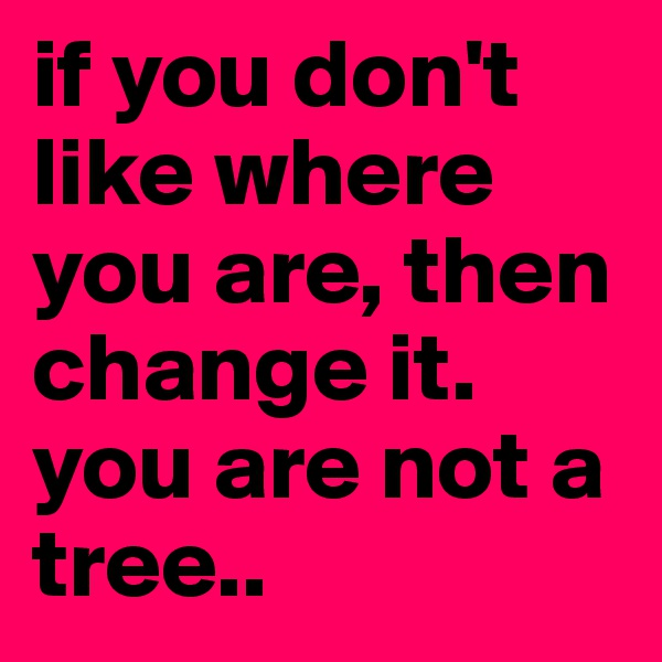 if you don't like where you are, then change it. you are not a tree..