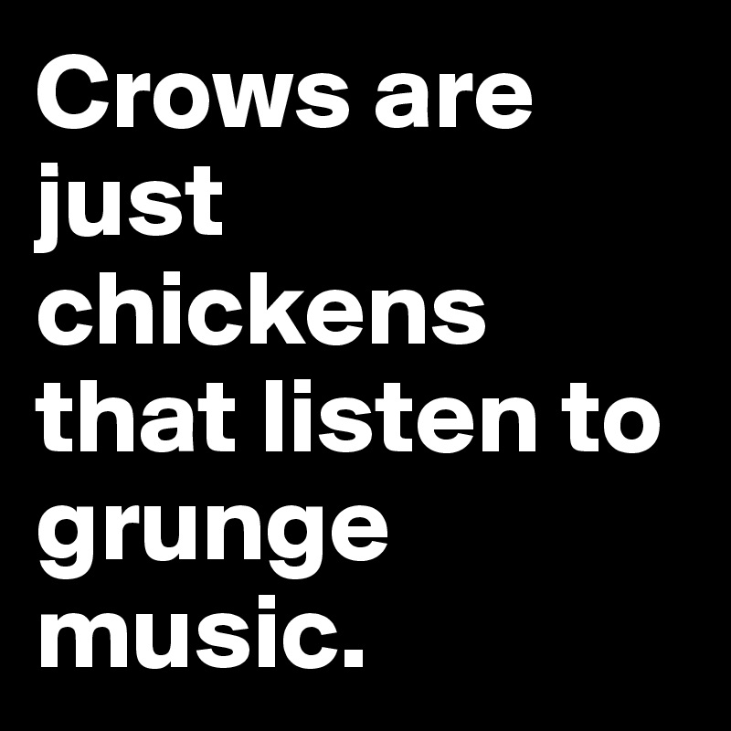 Crows are just chickens that listen to grunge music.