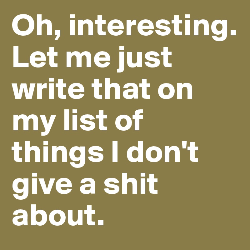 Oh, interesting. Let me just write that on my list of things I don't give a shit about.