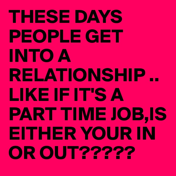 THESE DAYS PEOPLE GET INTO A RELATIONSHIP ..LIKE IF IT'S A PART TIME JOB,IS EITHER YOUR IN OR OUT?????