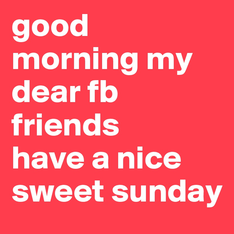 Good Morning My Dear Fb Friends Have A Nice Sweet Sunday Post By