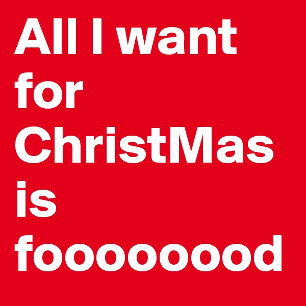 All I want for ChristMas is foooooood