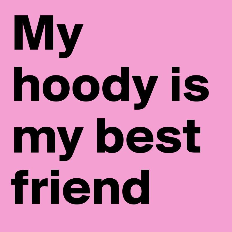 My hoody is my best friend