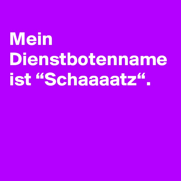 """Mein Dienstbotenname ist """"Schaaaatz""""."""
