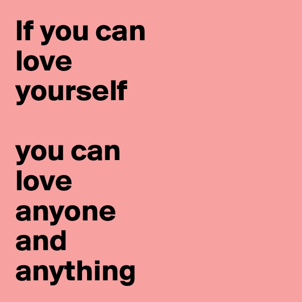 If you can  love  yourself   you can  love  anyone  and  anything