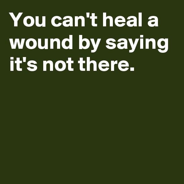 You can't heal a wound by saying it's not there.