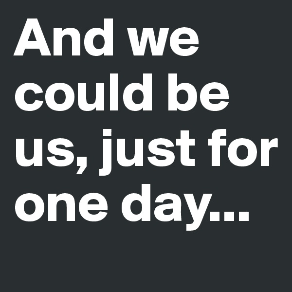 And we could be us, just for one day...