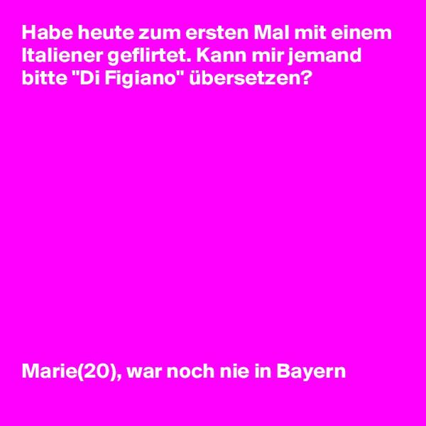 """Habe heute zum ersten Mal mit einem Italiener geflirtet. Kann mir jemand bitte """"Di Figiano"""" übersetzen?             Marie(20), war noch nie in Bayern"""
