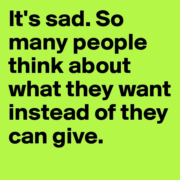 It's sad. So many people think about what they want instead of they can give.