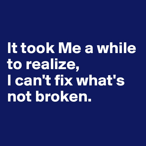It took Me a while to realize,  I can't fix what's not broken.
