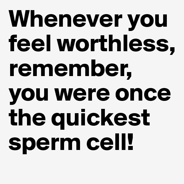 Whenever you feel worthless, remember, you were once the quickest sperm cell!