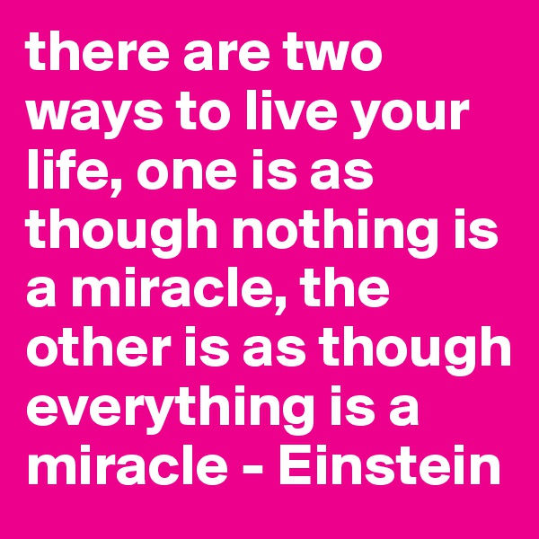 there are two ways to live your life, one is as though nothing is a miracle, the other is as though everything is a miracle - Einstein