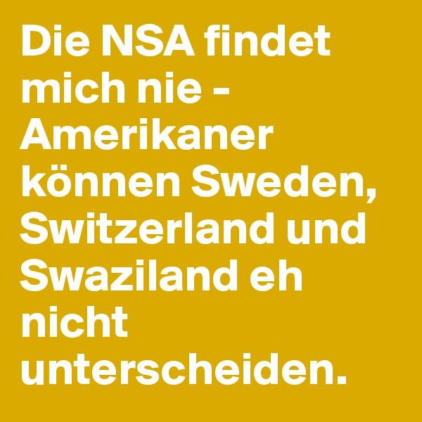 Die NSA findet mich nie - Amerikaner können Sweden, Switzerland und Swaziland eh nicht unterscheiden.