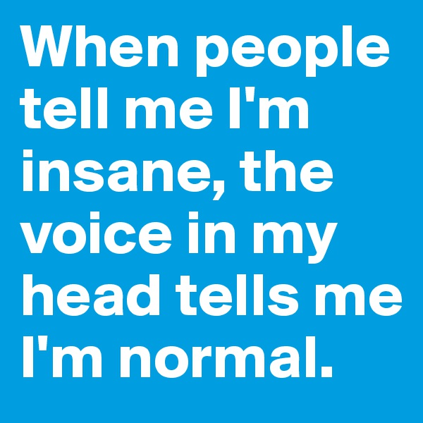When people tell me I'm insane, the voice in my head tells me I'm normal.