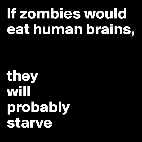If zombies would eat human brains,    they  will  probably  starve