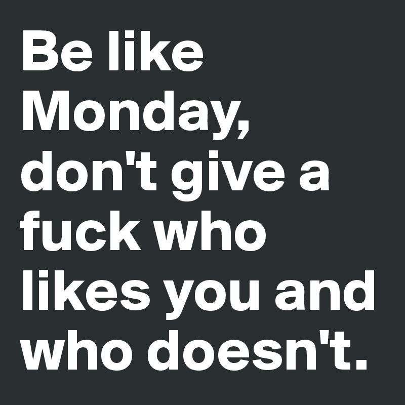 Be like Monday, don't give a fuck who likes you and who doesn't.