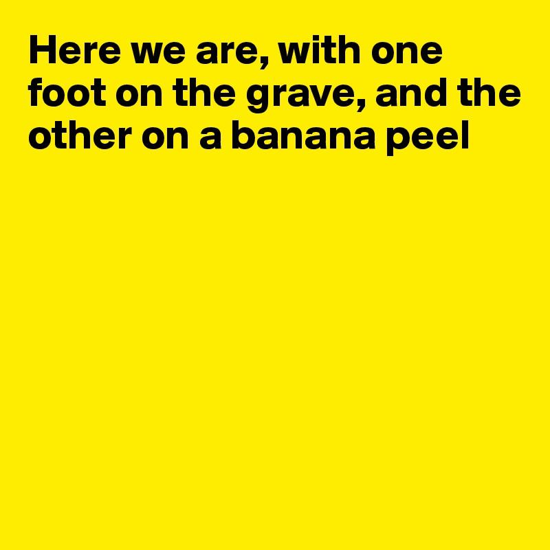One Foot On A Banana Peel