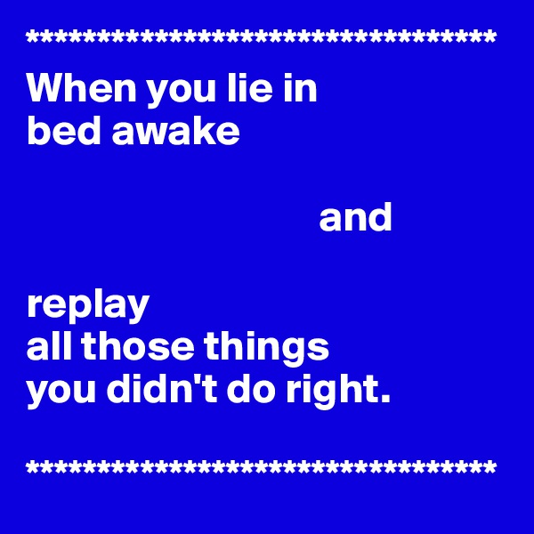 ********************************* When you lie in  bed awake                                     and  replay  all those things  you didn't do right.  *********************************
