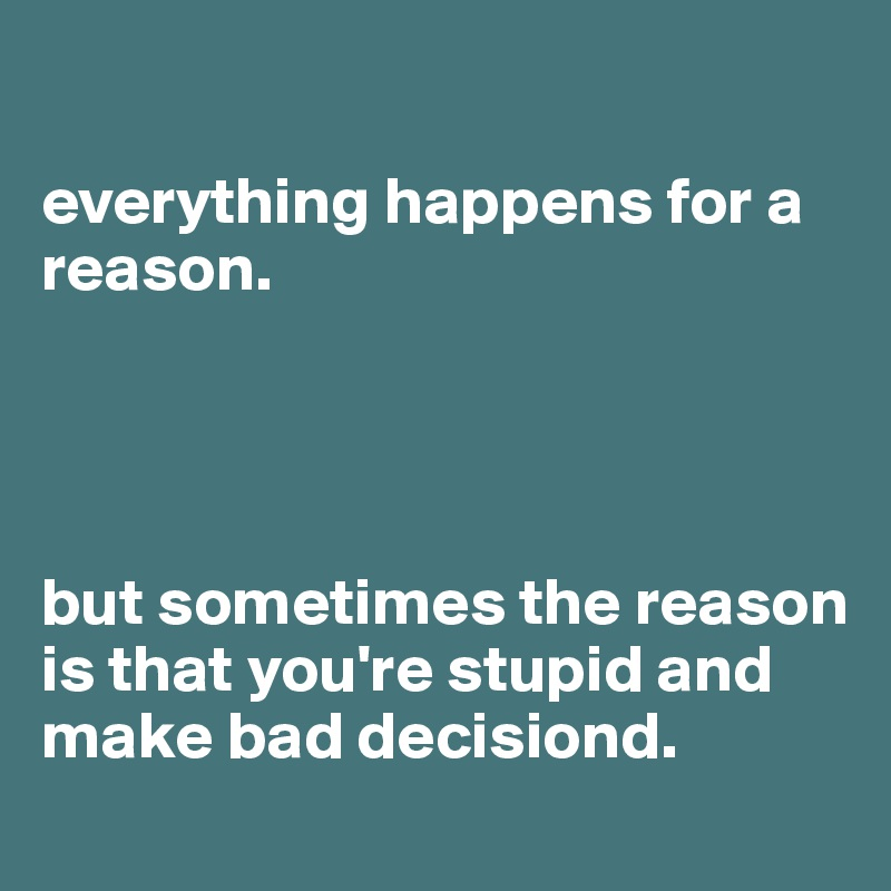 everything happens for a reason.      but sometimes the reason is that you're stupid and make bad decisiond.