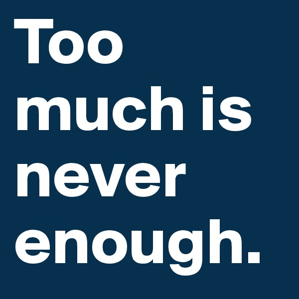 Too much is never enough.