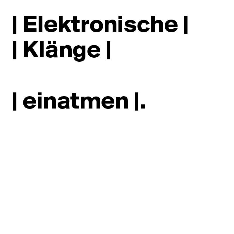 | Elektronische | | Klänge |  | einatmen |.