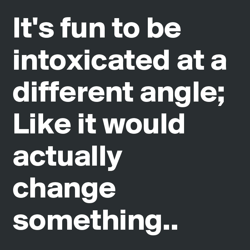 It's fun to be intoxicated at a different angle; Like it would actually change something..