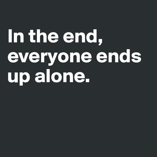 In the end, everyone ends up alone.