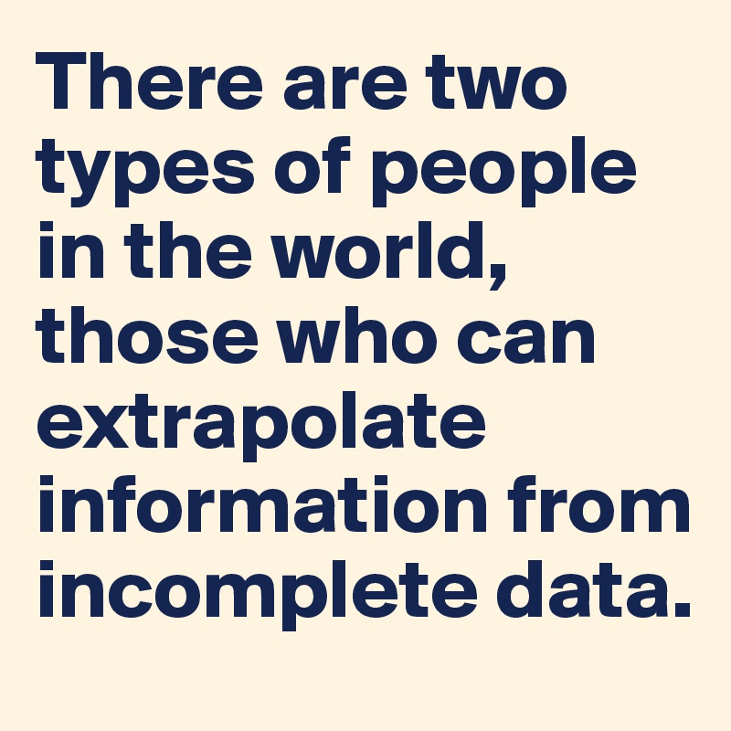 There are two types of people in the world, those who can extrapolate information from incomplete data.