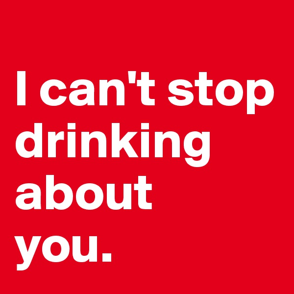 I can't stop drinking about  you.
