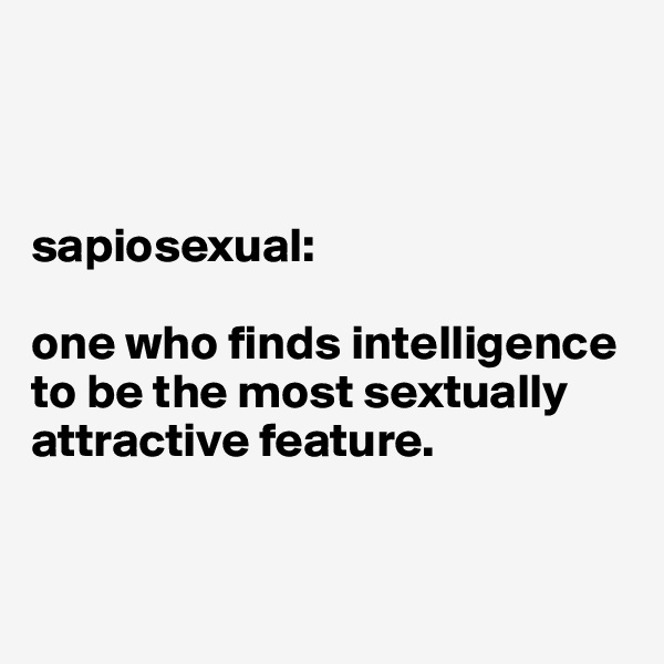 sapiosexual:  one who finds intelligence to be the most sextually attractive feature.