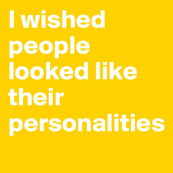 I wished people looked like their personalities