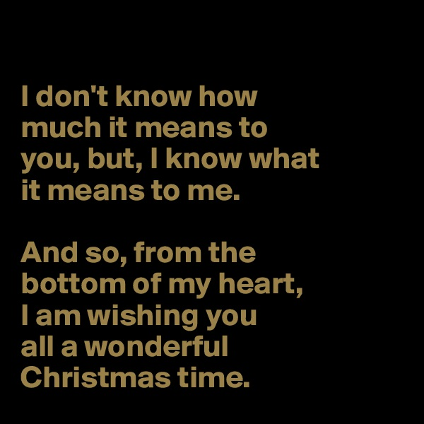 I don't know how  much it means to  you, but, I know what  it means to me.  And so, from the  bottom of my heart,  I am wishing you all a wonderful  Christmas time.